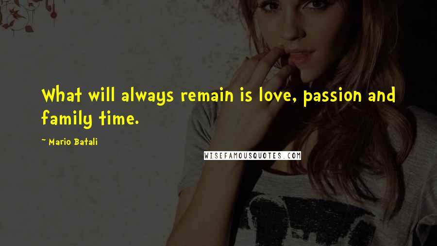Mario Batali quotes: What will always remain is love, passion and family time.
