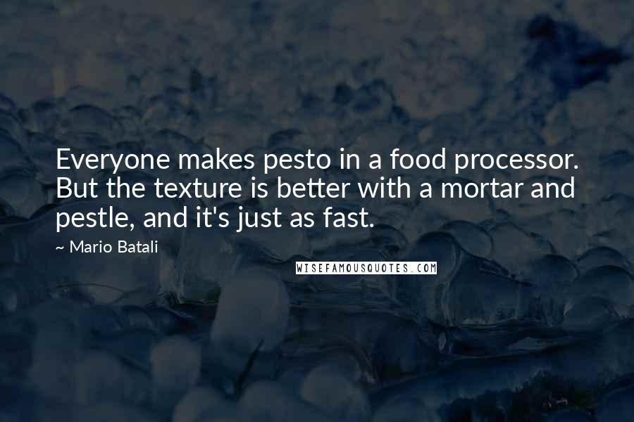 Mario Batali quotes: Everyone makes pesto in a food processor. But the texture is better with a mortar and pestle, and it's just as fast.