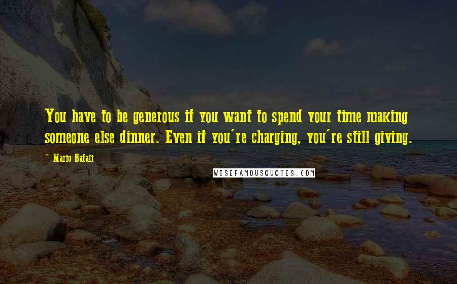 Mario Batali quotes: You have to be generous if you want to spend your time making someone else dinner. Even if you're charging, you're still giving.