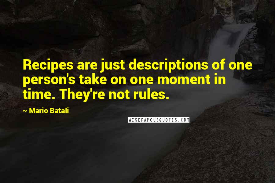 Mario Batali quotes: Recipes are just descriptions of one person's take on one moment in time. They're not rules.