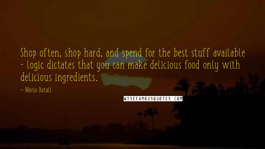 Mario Batali quotes: Shop often, shop hard, and spend for the best stuff available - logic dictates that you can make delicious food only with delicious ingredients.