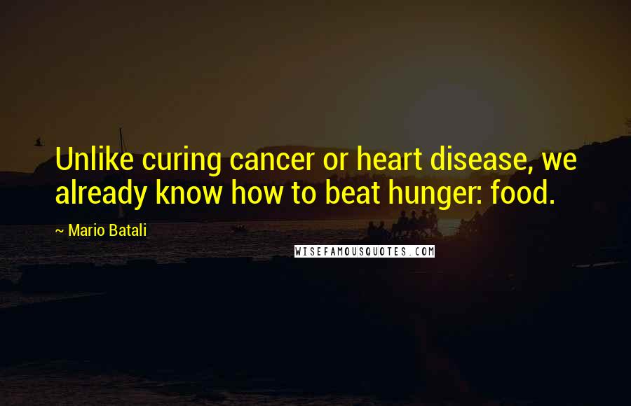 Mario Batali quotes: Unlike curing cancer or heart disease, we already know how to beat hunger: food.