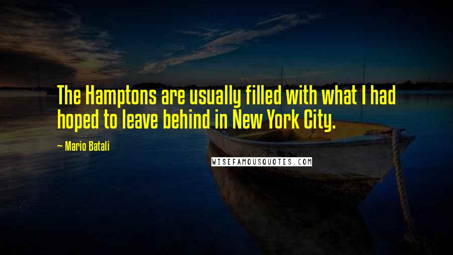 Mario Batali quotes: The Hamptons are usually filled with what I had hoped to leave behind in New York City.