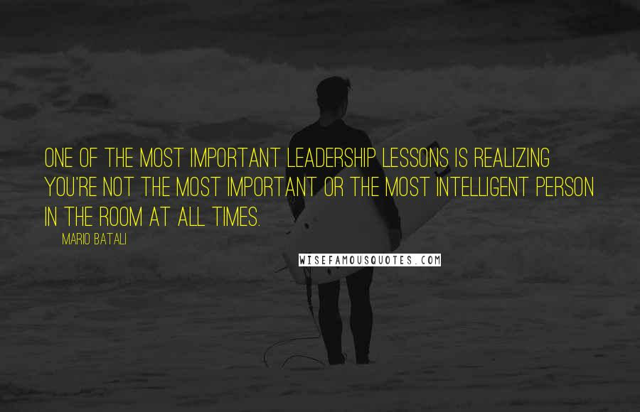 Mario Batali quotes: One of the most important leadership lessons is realizing you're not the most important or the most intelligent person in the room at all times.