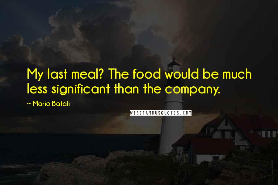 Mario Batali quotes: My last meal? The food would be much less significant than the company.