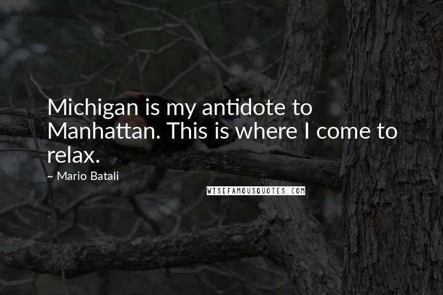 Mario Batali quotes: Michigan is my antidote to Manhattan. This is where I come to relax.