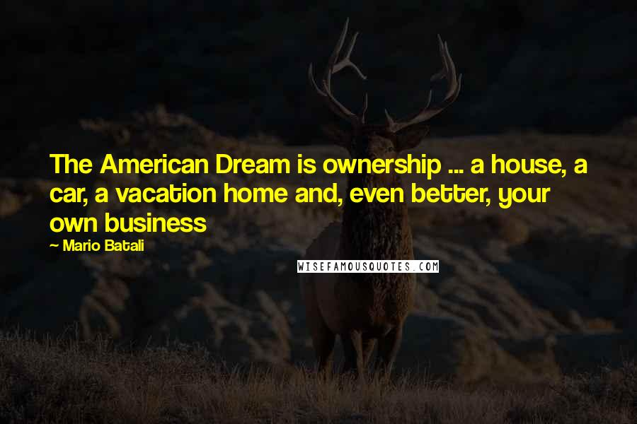 Mario Batali quotes: The American Dream is ownership ... a house, a car, a vacation home and, even better, your own business