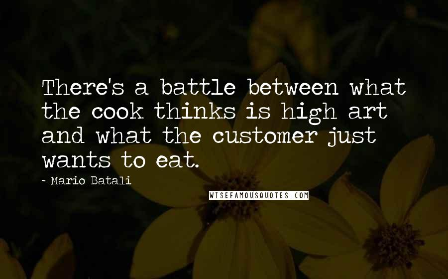 Mario Batali quotes: There's a battle between what the cook thinks is high art and what the customer just wants to eat.