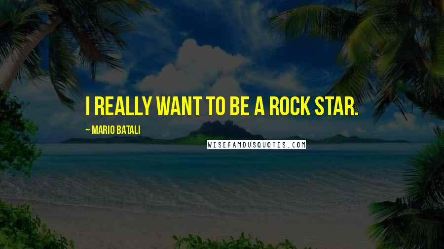 Mario Batali quotes: I really want to be a rock star.