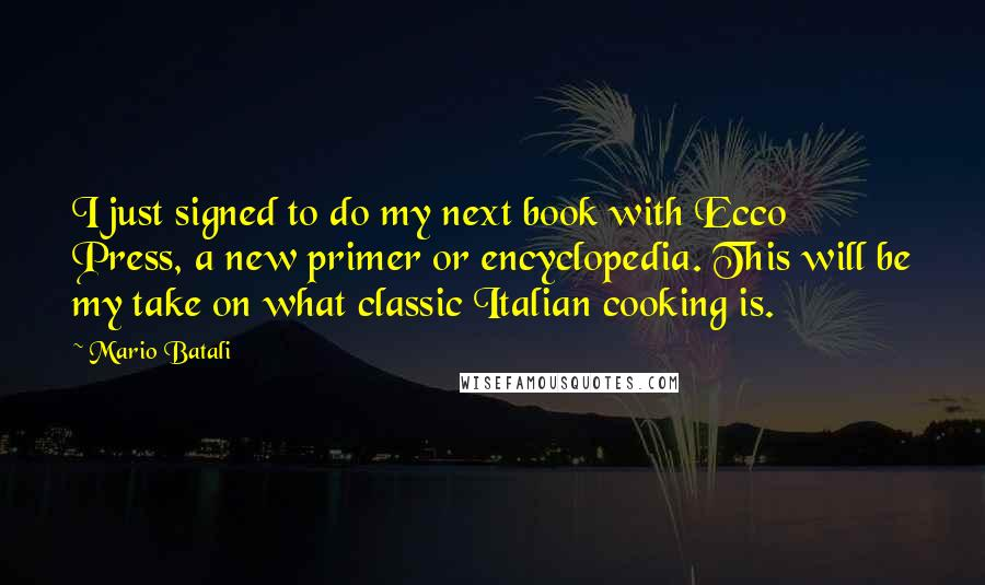 Mario Batali quotes: I just signed to do my next book with Ecco Press, a new primer or encyclopedia. This will be my take on what classic Italian cooking is.