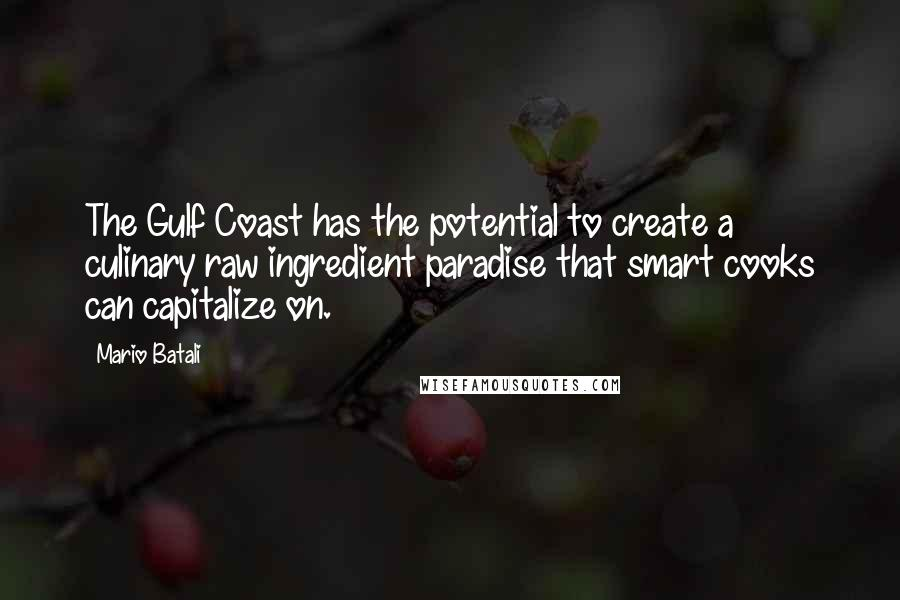 Mario Batali quotes: The Gulf Coast has the potential to create a culinary raw ingredient paradise that smart cooks can capitalize on.