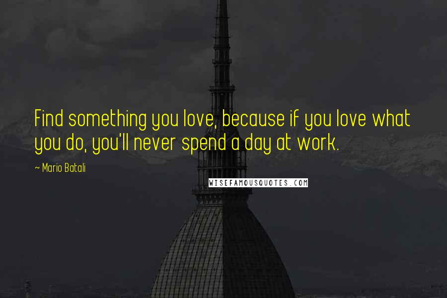 Mario Batali quotes: Find something you love, because if you love what you do, you'll never spend a day at work.