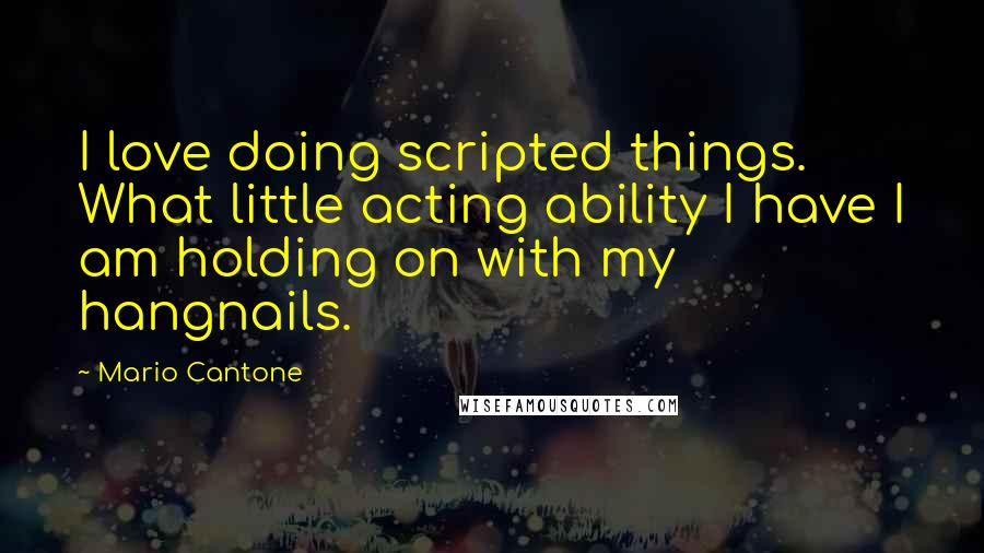 Mario Cantone quotes: I love doing scripted things. What little acting ability I have I am holding on with my hangnails.