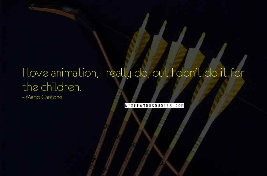 Mario Cantone quotes: I love animation, I really do, but I don't do it for the children.
