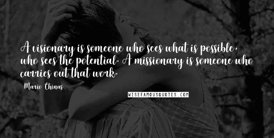 Mario Chinas quotes: A visionary is someone who sees what is possible, who sees the potential. A missionary is someone who carries out that work.