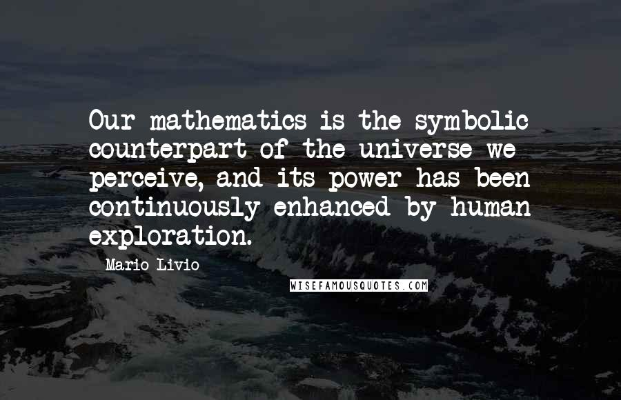 Mario Livio quotes: Our mathematics is the symbolic counterpart of the universe we perceive, and its power has been continuously enhanced by human exploration.