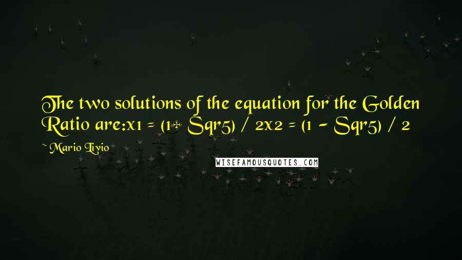 Mario Livio quotes: The two solutions of the equation for the Golden Ratio are:x1 = (1+ Sqr5) / 2x2 = (1 - Sqr5) / 2