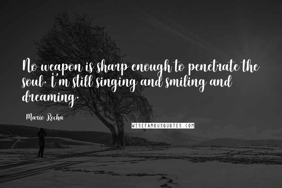 Mario Rocha quotes: No weapon is sharp enough to penetrate the soul. I'm still singing and smiling and dreaming.
