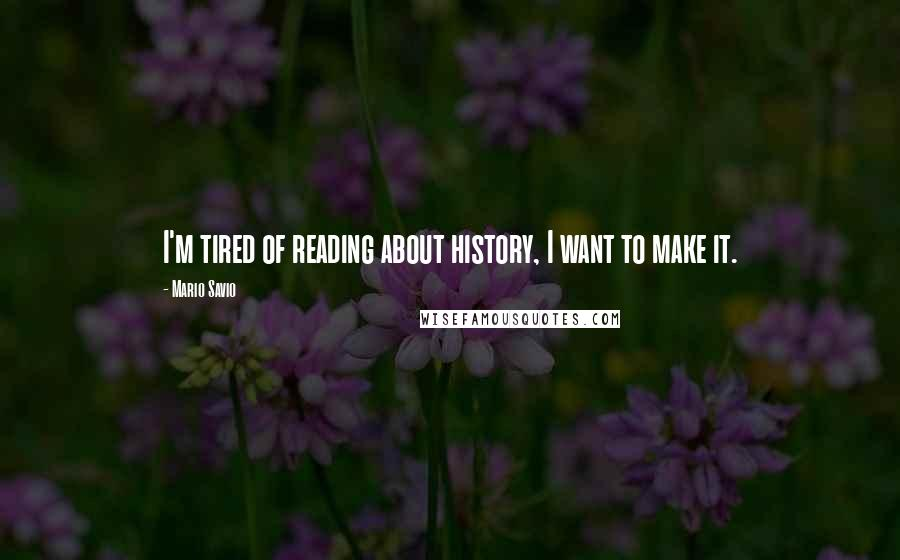 Mario Savio quotes: I'm tired of reading about history, I want to make it.