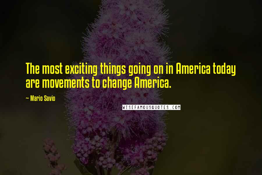 Mario Savio quotes: The most exciting things going on in America today are movements to change America.