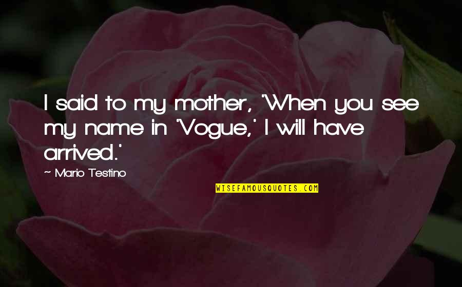 Mario Testino Quotes By Mario Testino: I said to my mother, 'When you see