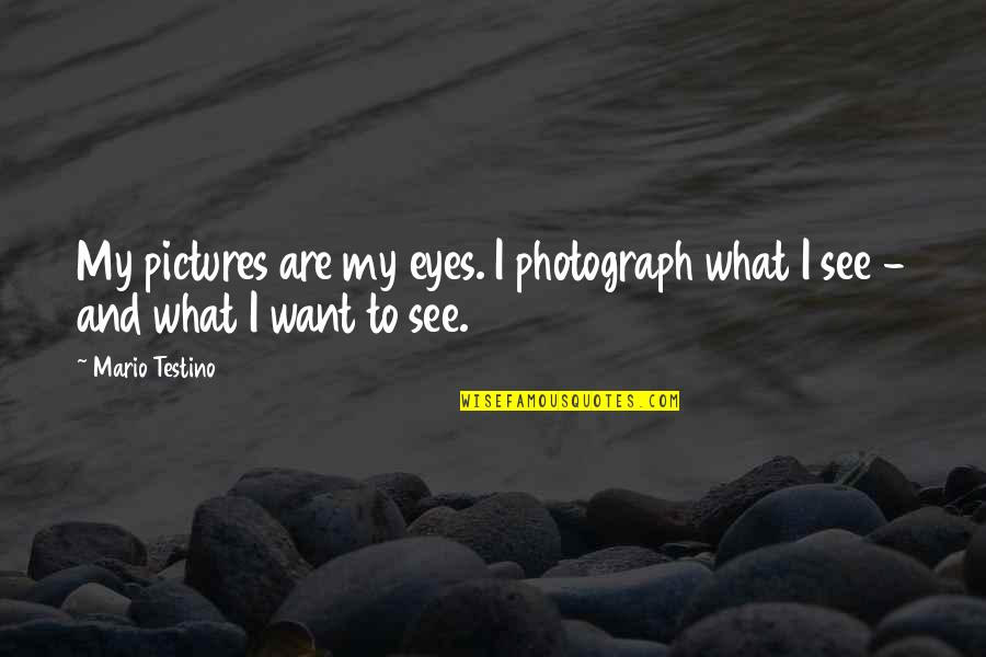 Mario Testino Quotes By Mario Testino: My pictures are my eyes. I photograph what