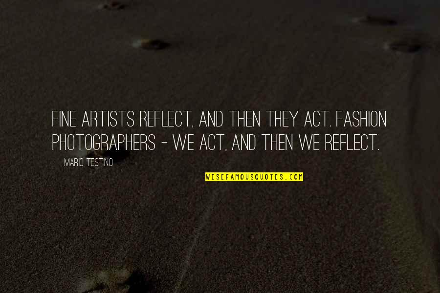 Mario Testino Quotes By Mario Testino: Fine artists reflect, and then they act. Fashion