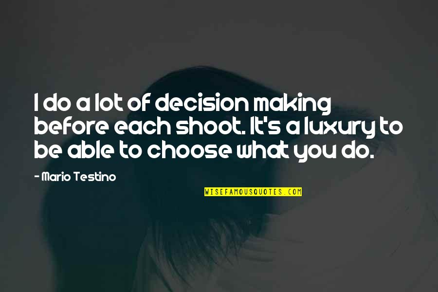 Mario Testino Quotes By Mario Testino: I do a lot of decision making before