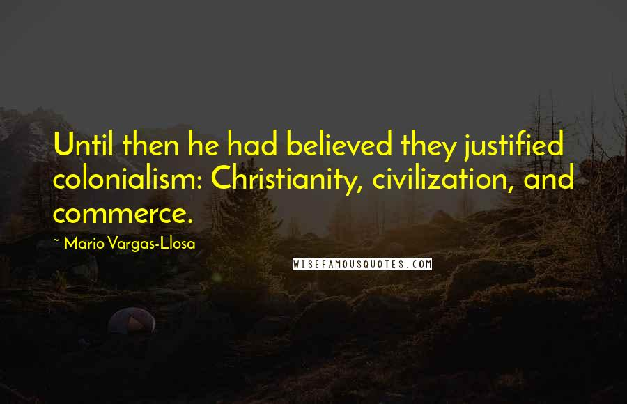 Mario Vargas-Llosa quotes: Until then he had believed they justified colonialism: Christianity, civilization, and commerce.