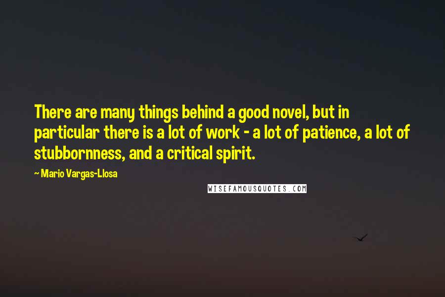 Mario Vargas-Llosa quotes: There are many things behind a good novel, but in particular there is a lot of work - a lot of patience, a lot of stubbornness, and a critical spirit.