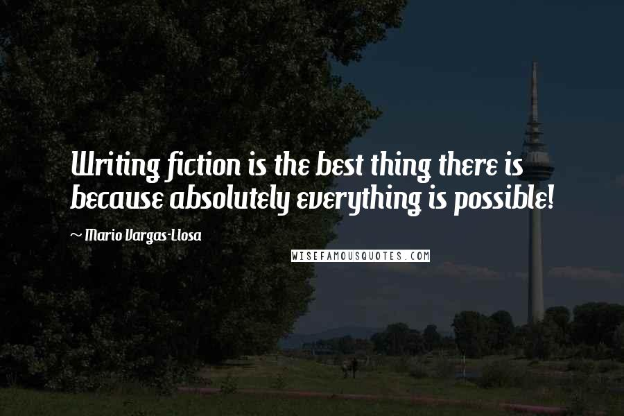 Mario Vargas-Llosa quotes: Writing fiction is the best thing there is because absolutely everything is possible!