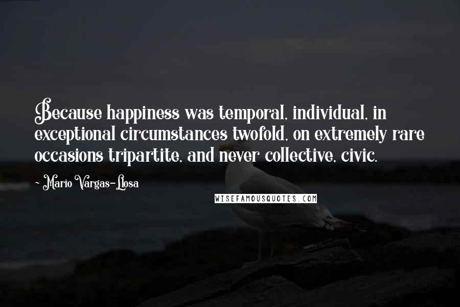 Mario Vargas-Llosa quotes: Because happiness was temporal, individual, in exceptional circumstances twofold, on extremely rare occasions tripartite, and never collective, civic.