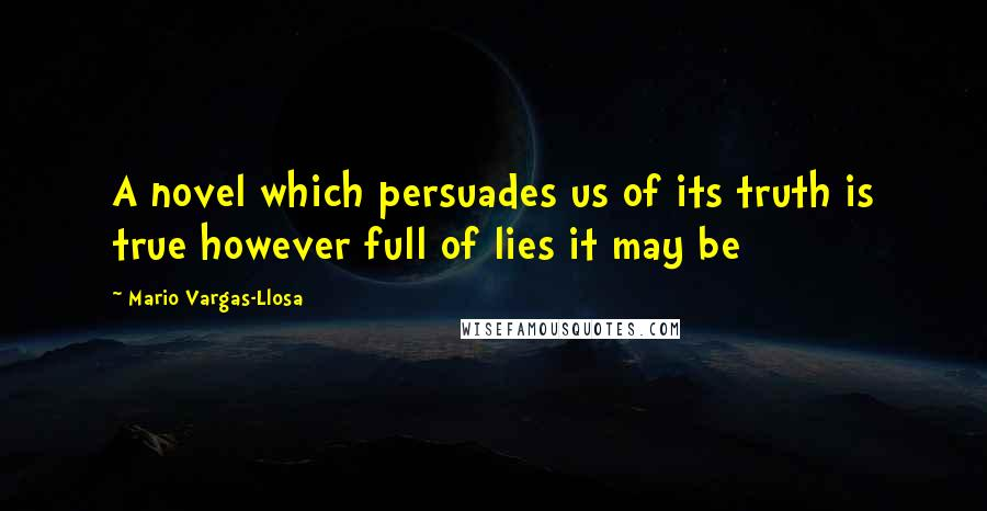Mario Vargas-Llosa quotes: A novel which persuades us of its truth is true however full of lies it may be