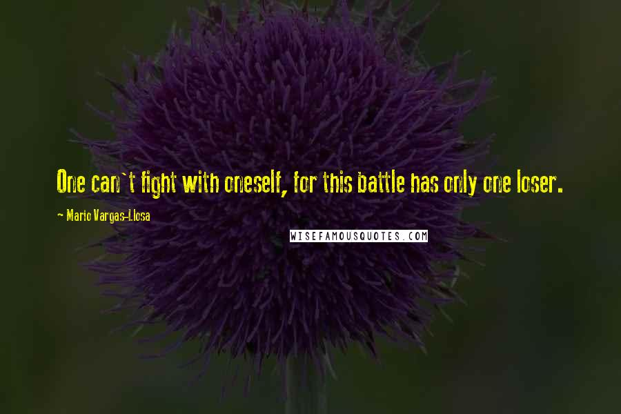 Mario Vargas-Llosa quotes: One can't fight with oneself, for this battle has only one loser.