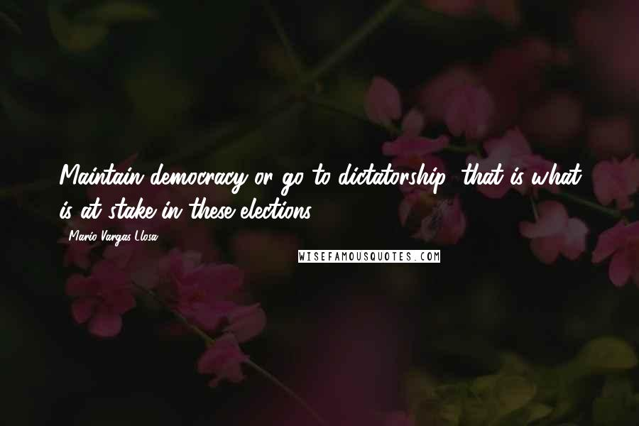 Mario Vargas-Llosa quotes: Maintain democracy or go to dictatorship: that is what is at stake in these elections.