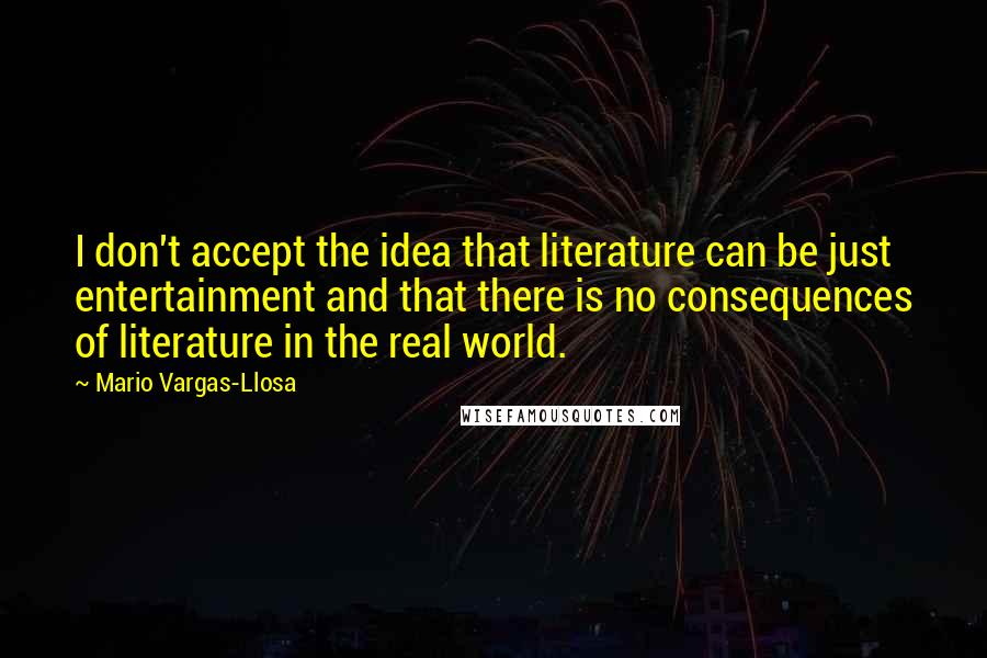 Mario Vargas-Llosa quotes: I don't accept the idea that literature can be just entertainment and that there is no consequences of literature in the real world.