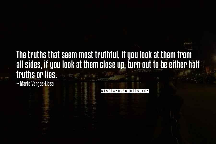 Mario Vargas-Llosa quotes: The truths that seem most truthful, if you look at them from all sides, if you look at them close up, turn out to be either half truths or lies.