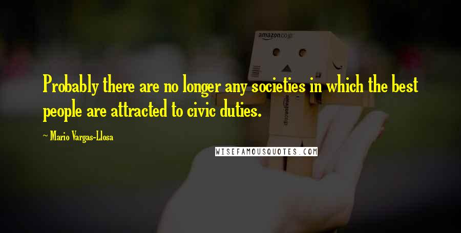 Mario Vargas-Llosa quotes: Probably there are no longer any societies in which the best people are attracted to civic duties.