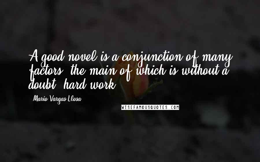 Mario Vargas-Llosa quotes: A good novel is a conjunction of many factors, the main of which is without a doubt, hard work.