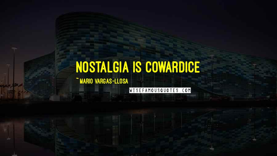 Mario Vargas-Llosa quotes: Nostalgia is cowardice