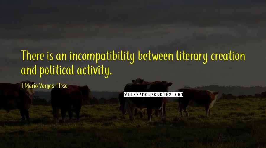 Mario Vargas-Llosa quotes: There is an incompatibility between literary creation and political activity.