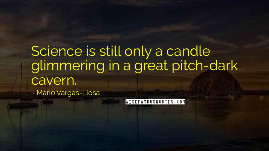 Mario Vargas-Llosa quotes: Science is still only a candle glimmering in a great pitch-dark cavern.