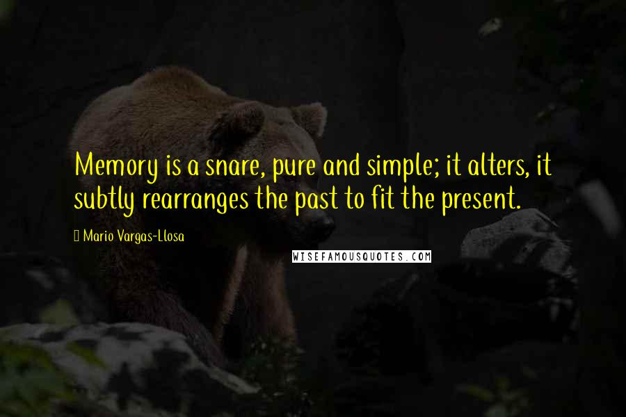 Mario Vargas-Llosa quotes: Memory is a snare, pure and simple; it alters, it subtly rearranges the past to fit the present.