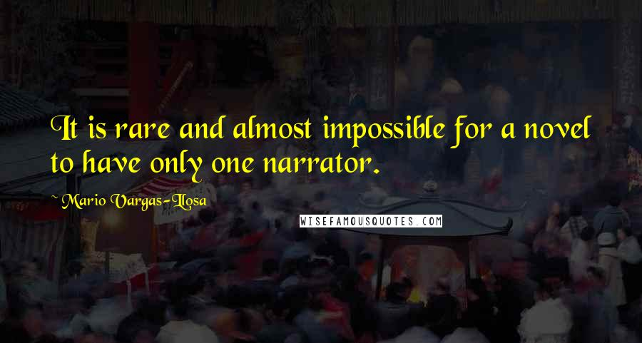 Mario Vargas-Llosa quotes: It is rare and almost impossible for a novel to have only one narrator.