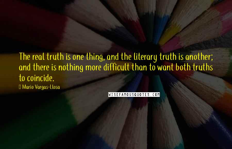 Mario Vargas-Llosa quotes: The real truth is one thing, and the literary truth is another; and there is nothing more difficult than to want both truths to coincide.