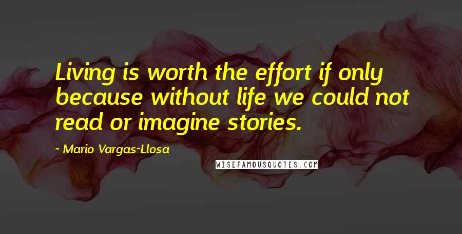 Mario Vargas-Llosa quotes: Living is worth the effort if only because without life we could not read or imagine stories.