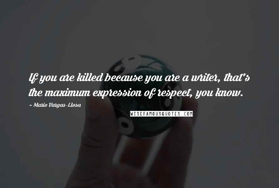 Mario Vargas-Llosa quotes: If you are killed because you are a writer, that's the maximum expression of respect, you know.