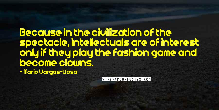 Mario Vargas-Llosa quotes: Because in the civilization of the spectacle, intellectuals are of interest only if they play the fashion game and become clowns.
