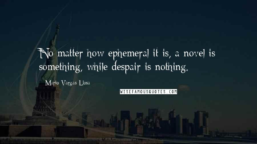 Mario Vargas-Llosa quotes: No matter how ephemeral it is, a novel is something, while despair is nothing.