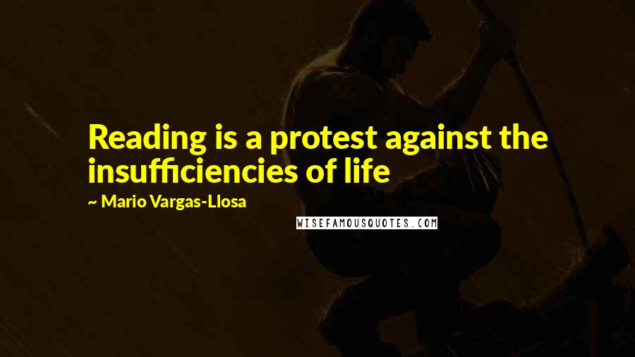 Mario Vargas-Llosa quotes: Reading is a protest against the insufficiencies of life